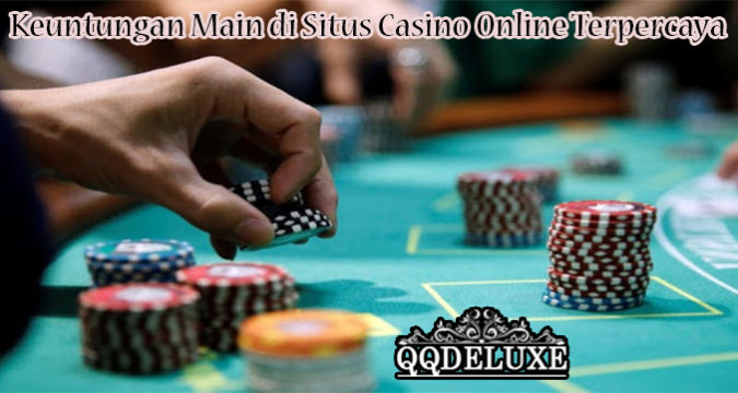 Keuntungan Main di Situs Casino Online Terpercaya